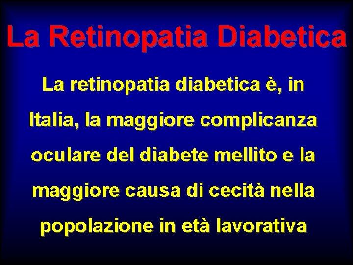 La Retinopatia Diabetica La retinopatia diabetica è, in Italia, la maggiore complicanza oculare del