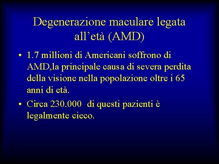 Degenerazione maculare legata all'età (AMD) • 1. 7 millioni di Americani soffrono di AMD,