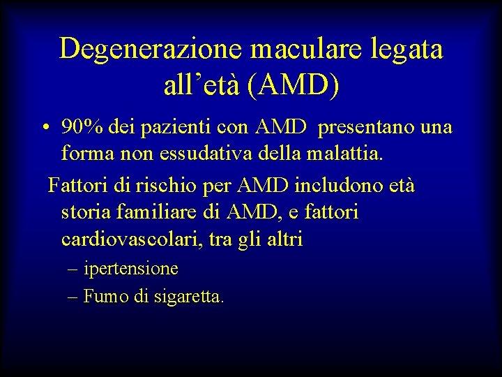 Degenerazione maculare legata all'età (AMD) • 90% dei pazienti con AMD presentano una forma