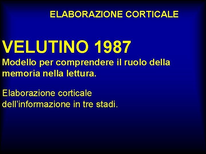 ELABORAZIONE CORTICALE VELUTINO 1987 Modello per comprendere il ruolo della memoria nella lettura. Elaborazione