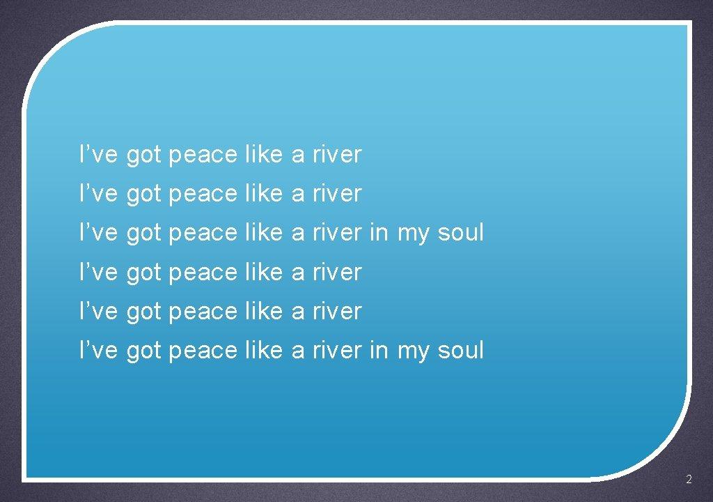 I've got peace like a river I've got peace like a river in my
