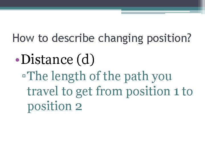 How to describe changing position? • Distance (d) ▫ The length of the path