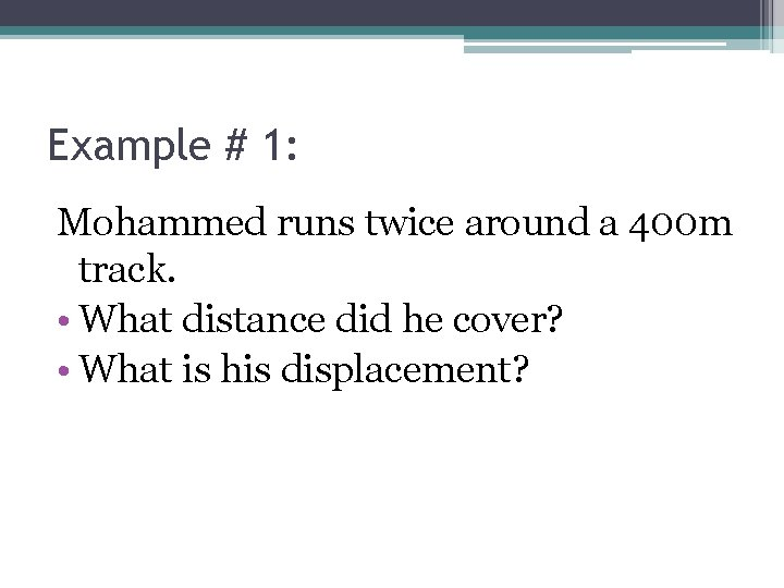 Example # 1: Mohammed runs twice around a 400 m track. • What distance