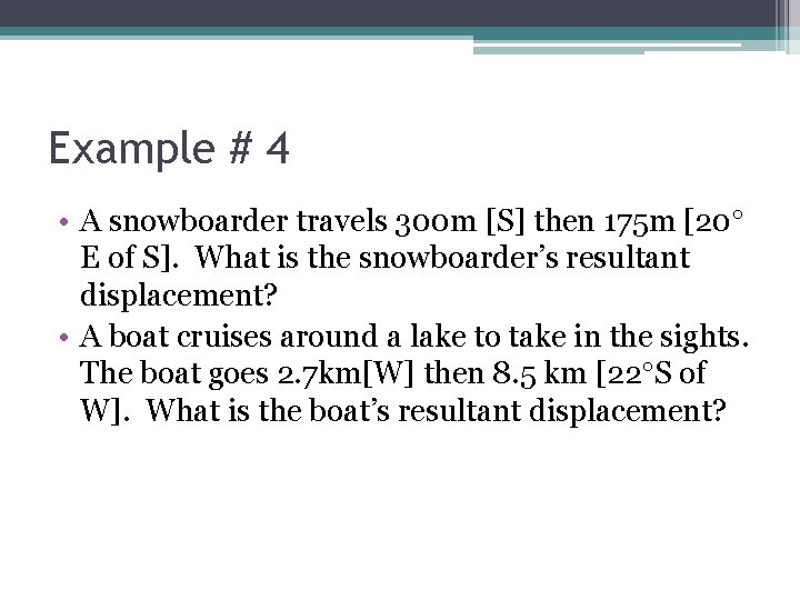 Example # 4 • A snowboarder travels 300 m [S] then 175 m [20
