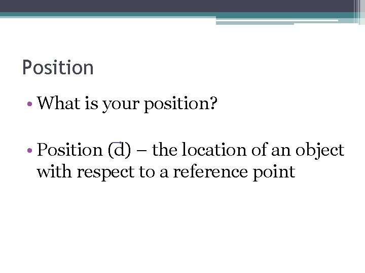Position • What is your position? • Position (d) – the location of an