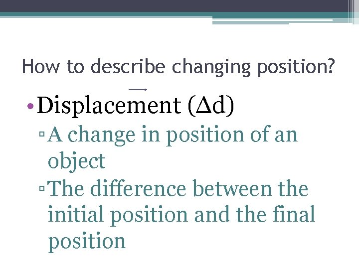 How to describe changing position? • Displacement (Δd) ▫ A change in position of