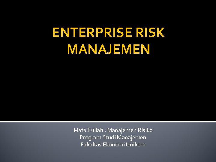 ENTERPRISE RISK MANAJEMEN Mata Kuliah : Manajemen Risiko Program Studi Manajemen Fakultas Ekonomi Unikom