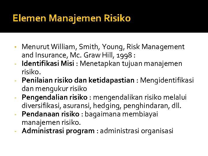 Elemen Manajemen Risiko • - Menurut William, Smith, Young, Risk Management and Insurance, Mc.