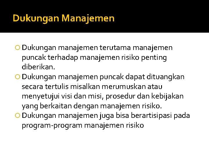 Dukungan Manajemen Dukungan manajemen terutama manajemen puncak terhadap manajemen risiko penting diberikan. Dukungan manajemen