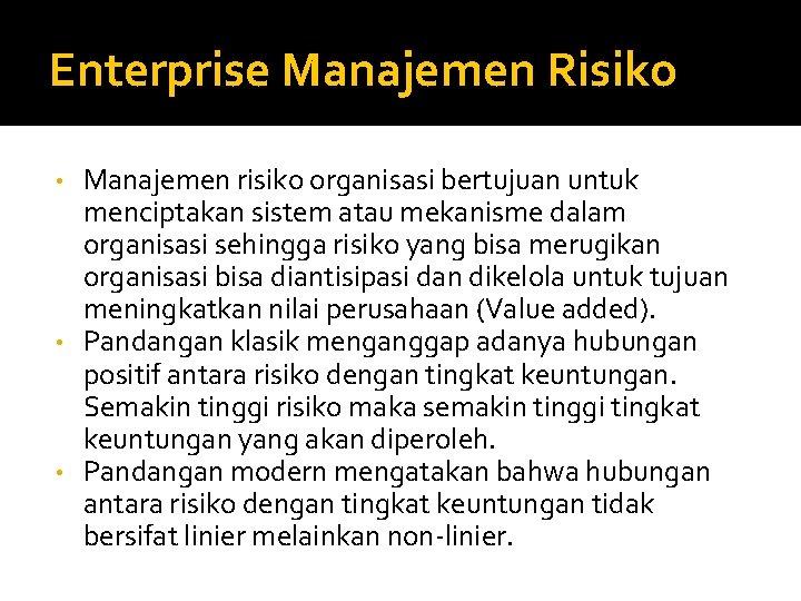 Enterprise Manajemen Risiko Manajemen risiko organisasi bertujuan untuk menciptakan sistem atau mekanisme dalam organisasi