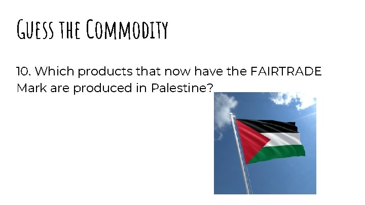 Guess the Commodity 10. Which products that now have the FAIRTRADE Mark are produced
