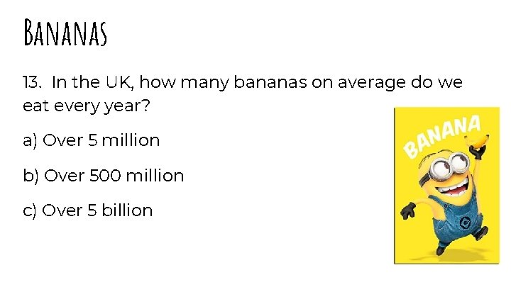 Bananas 13. In the UK, how many bananas on average do we eat every
