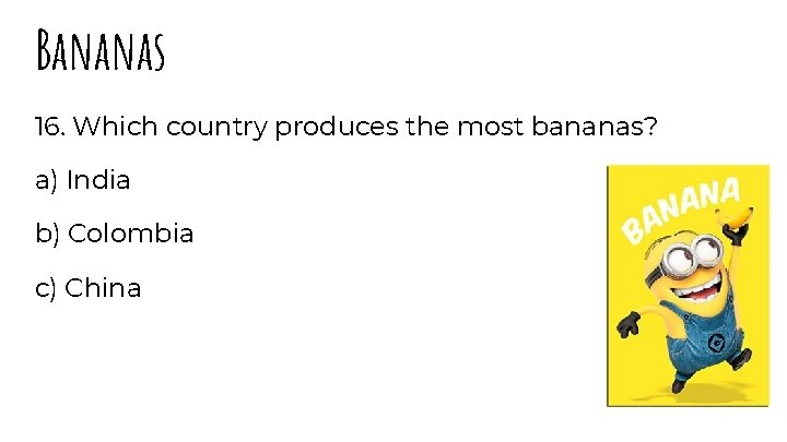 Bananas 16. Which country produces the most bananas? a) India b) Colombia c) China