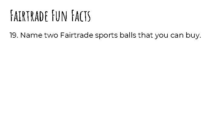 Fairtrade Fun Facts 19. Name two Fairtrade sports balls that you can buy.