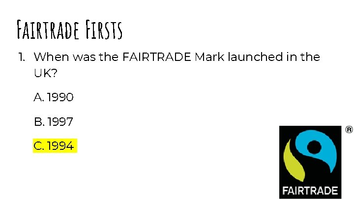 Fairtrade Firsts 1. When was the FAIRTRADE Mark launched in the UK? A. 1990