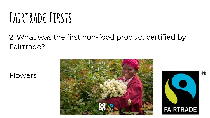 Fairtrade Firsts 2. What was the first non-food product certified by Fairtrade? Flowers