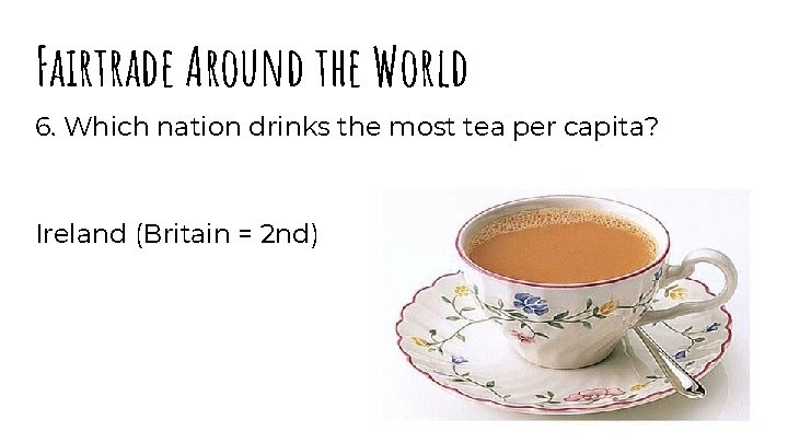 Fairtrade Around the World 6. Which nation drinks the most tea per capita? Ireland
