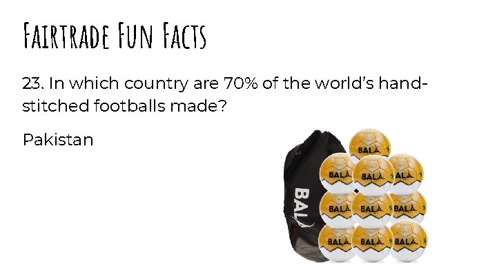 Fairtrade Fun Facts 23. In which country are 70% of the world's handstitched footballs