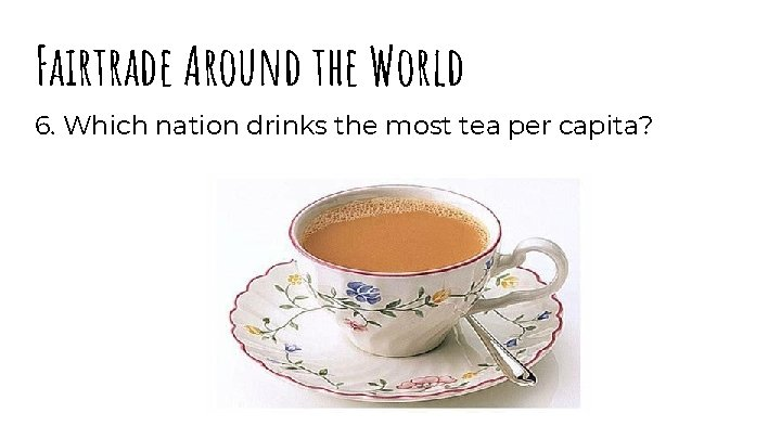 Fairtrade Around the World 6. Which nation drinks the most tea per capita?
