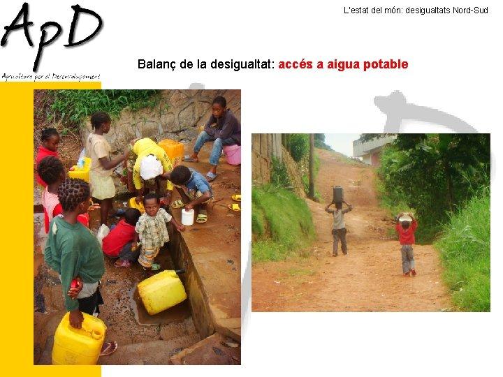 L'estat del món: desigualtats Nord-Sud Balanç de la desigualtat: accés a aigua potable