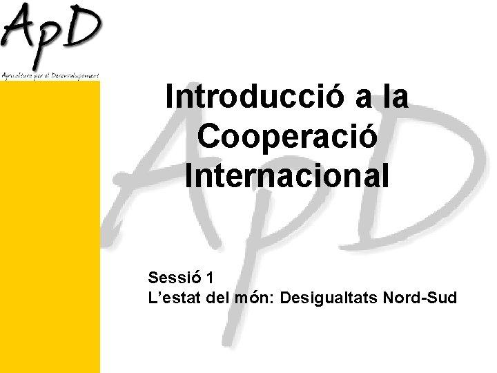 Introducció a la Cooperació Internacional Sessió 1 L'estat del món: Desigualtats Nord-Sud