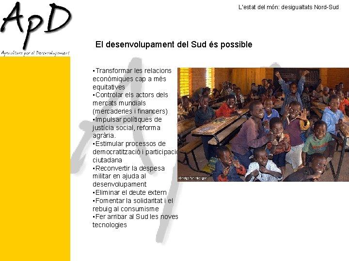 L'estat del món: desigualtats Nord-Sud El desenvolupament del Sud és possible • Transformar les