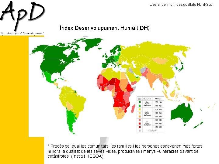 """L'estat del món: desigualtats Nord-Sud Índex Desenvolupament Humà (IDH) """" Procés pel qual les"""