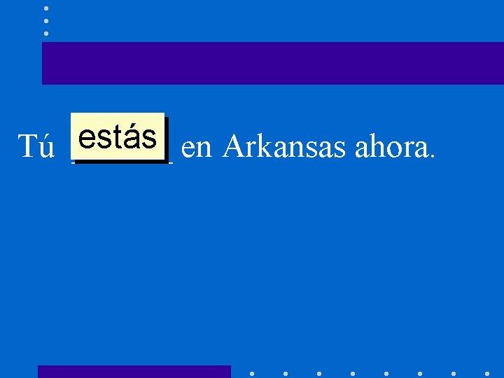 estás en Arkansas ahora. Tú ______