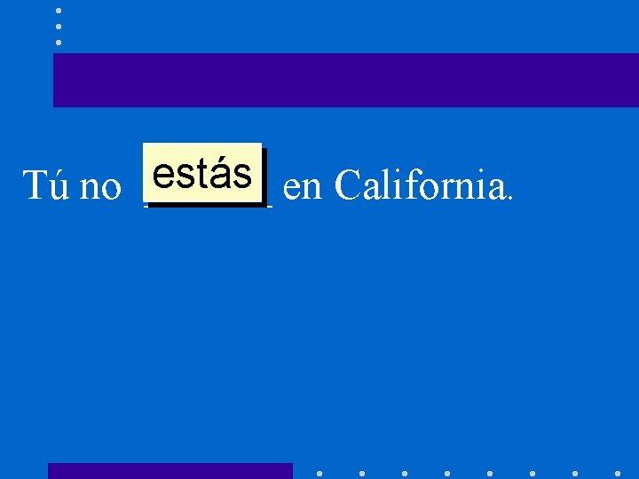 estás en California. Tú no ______