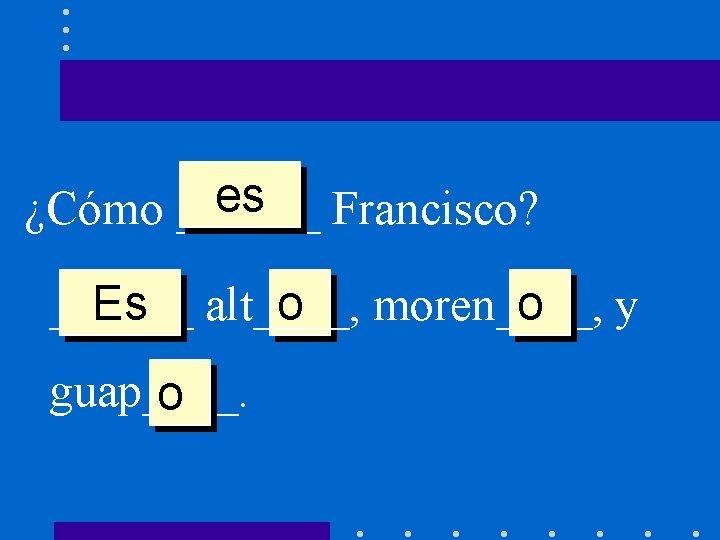 es Francisco? ¿Cómo ______ Es alt____, o moren____, o y guap____. o