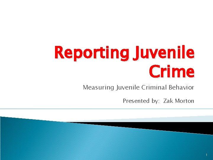 Reporting Juvenile Crime Measuring Juvenile Criminal Behavior Presented by: Zak Morton 1