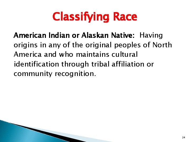 Classifying Race American Indian or Alaskan Native: Having origins in any of the original
