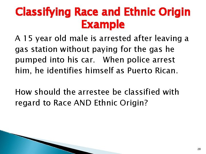 Classifying Race and Ethnic Origin Example A 15 year old male is arrested after