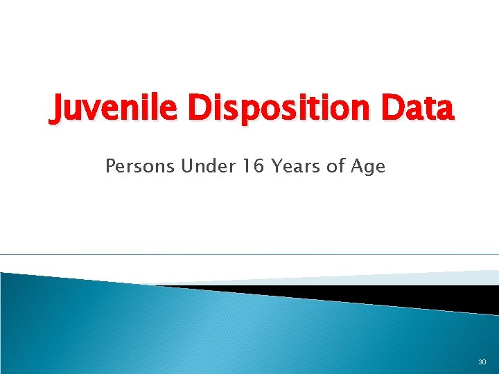 Juvenile Disposition Data Persons Under 16 Years of Age 30