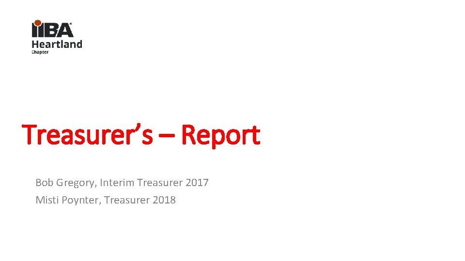 Treasurer's – Report Bob Gregory, Interim Treasurer 2017 Misti Poynter, Treasurer 2018