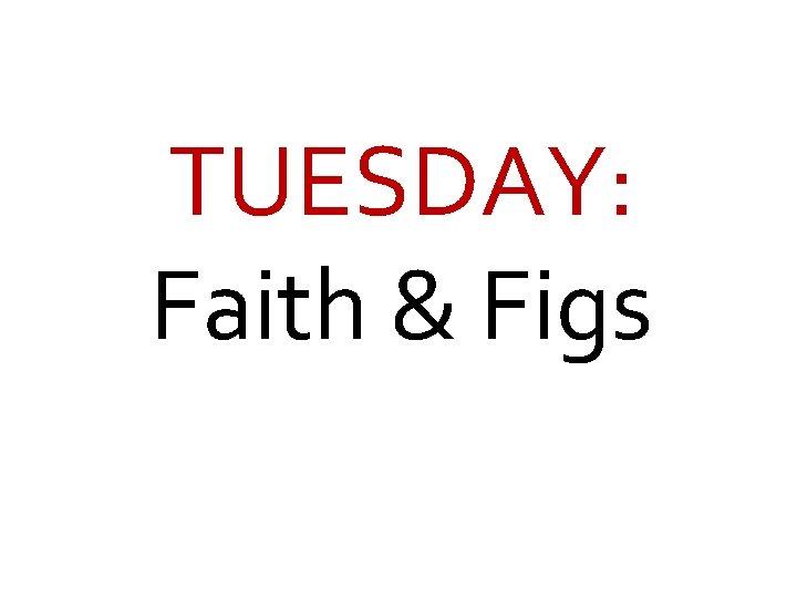 TUESDAY: Faith & Figs