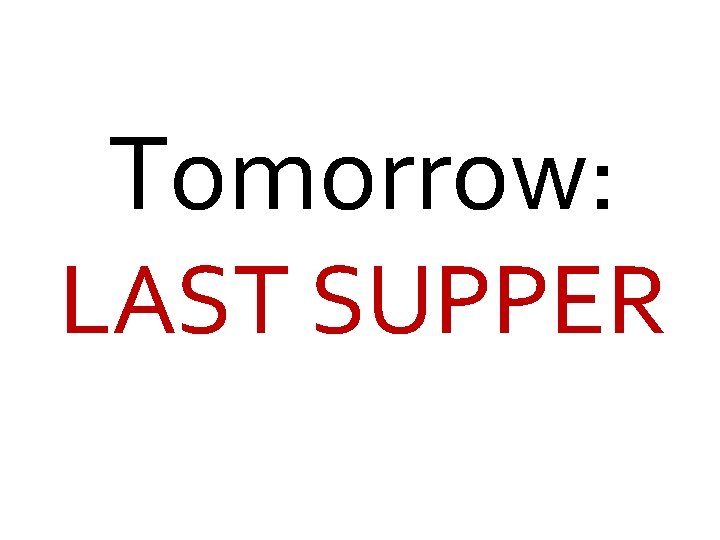 Tomorrow: LAST SUPPER