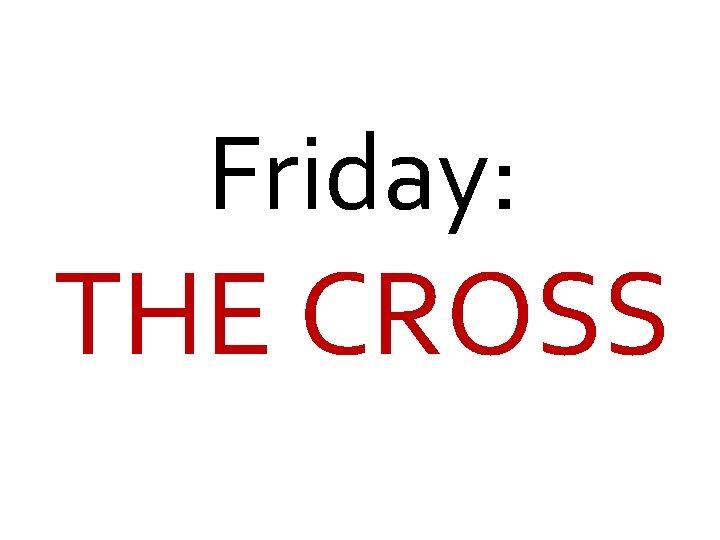 Friday: THE CROSS