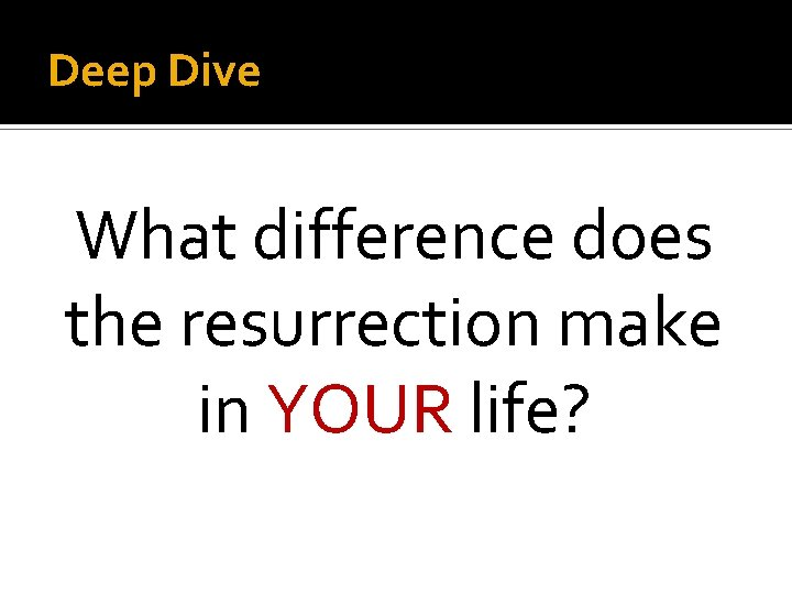 Deep Dive What difference does the resurrection make in YOUR life?