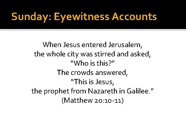 Sunday: Eyewitness Accounts When Jesus entered Jerusalem, the whole city was stirred and asked,