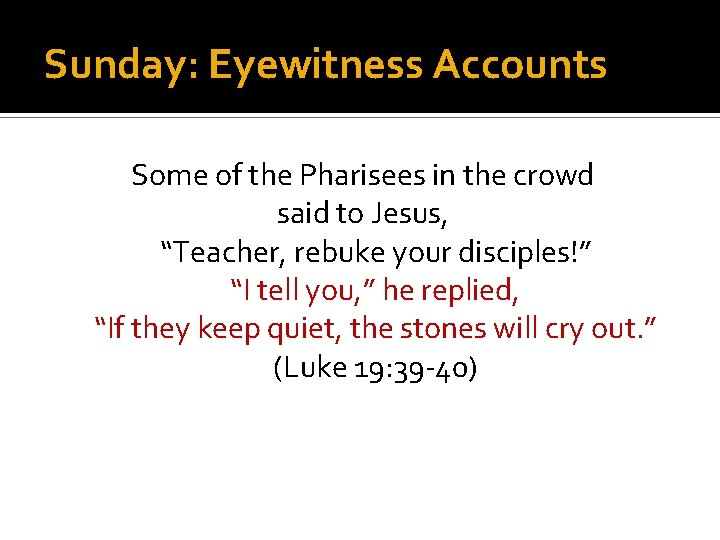 """Sunday: Eyewitness Accounts Some of the Pharisees in the crowd said to Jesus, """"Teacher,"""