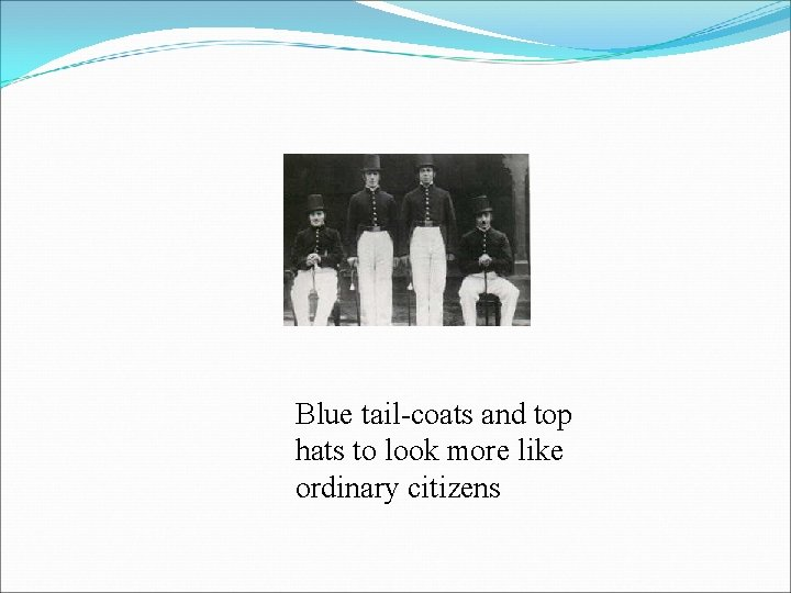 Blue tail-coats and top hats to look more like ordinary citizens