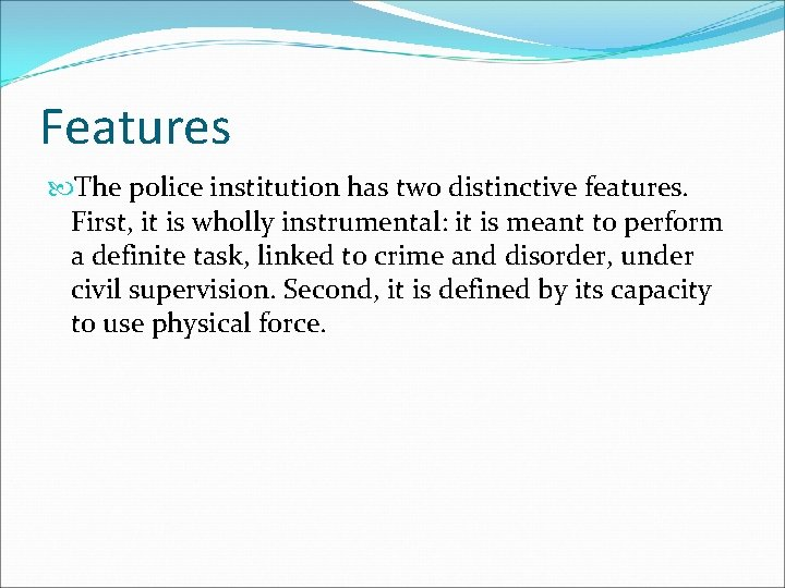 Features The police institution has two distinctive features. First, it is wholly instrumental: it