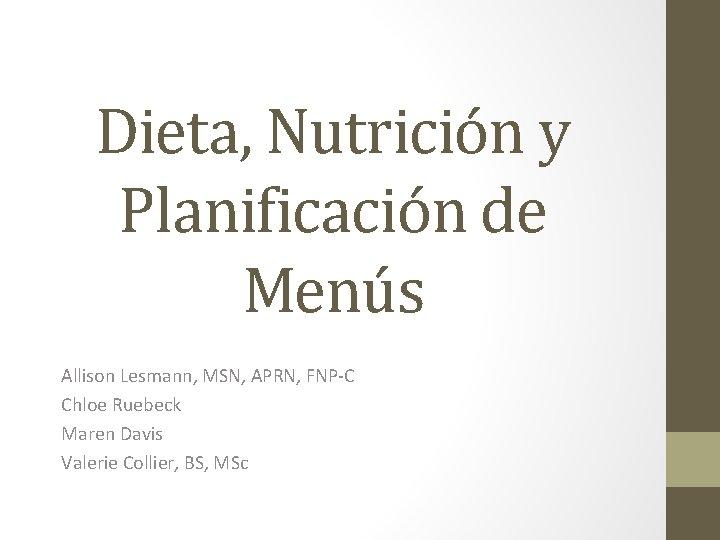 Dieta, Nutrición y Planificación de Menús Allison Lesmann, MSN, APRN, FNP-C Chloe Ruebeck Maren