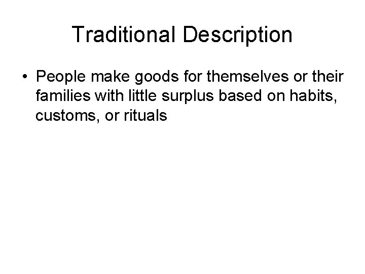 Traditional Description • People make goods for themselves or their families with little surplus
