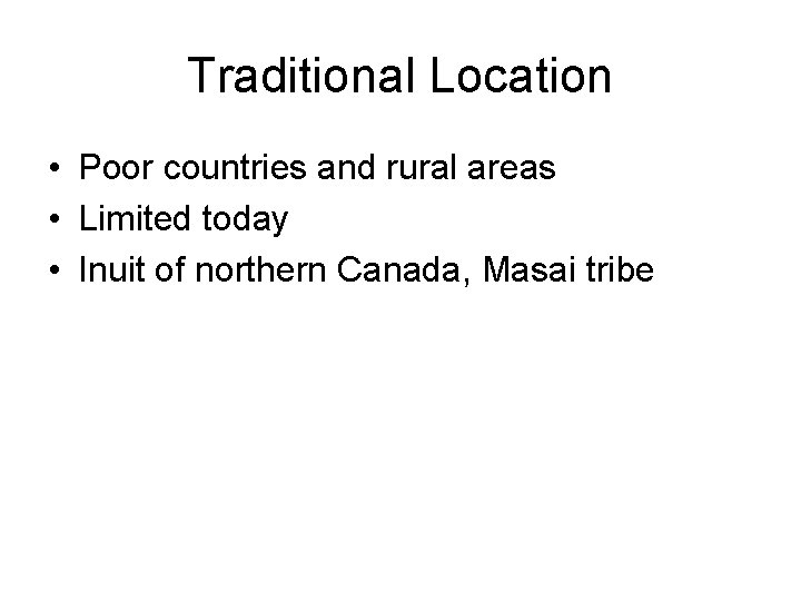 Traditional Location • Poor countries and rural areas • Limited today • Inuit of