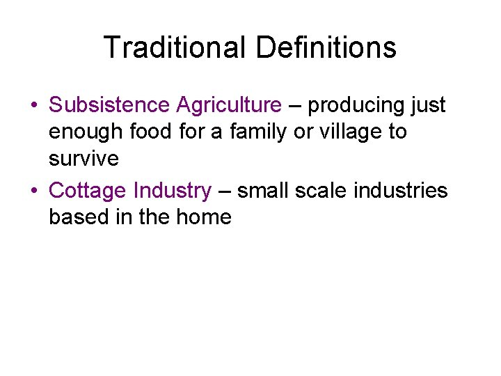 Traditional Definitions • Subsistence Agriculture – producing just enough food for a family or