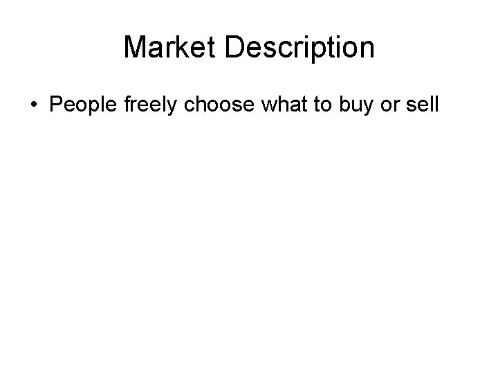 Market Description • People freely choose what to buy or sell