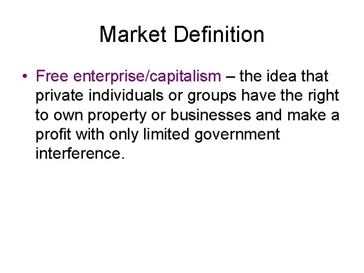 Market Definition • Free enterprise/capitalism – the idea that private individuals or groups have