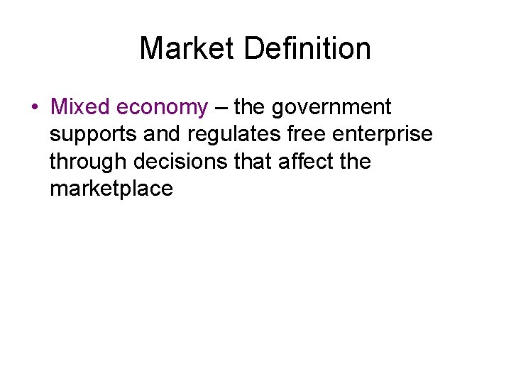 Market Definition • Mixed economy – the government supports and regulates free enterprise through